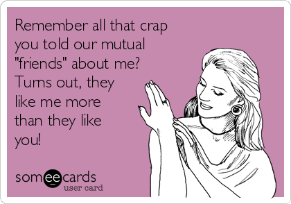 """Remember all that crap you told our mutual """"friends"""" about me? Turns out, they like me more than they like you!"""