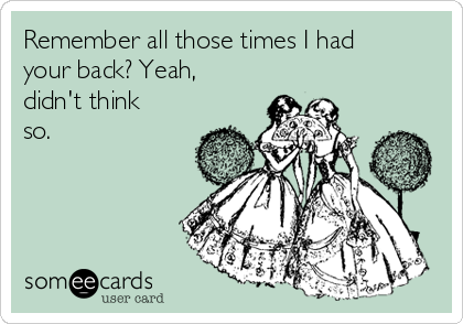 Remember all those times I had your back? Yeah, didn't think so.
