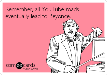 Remember, all YouTube roads eventually lead to Beyonce.