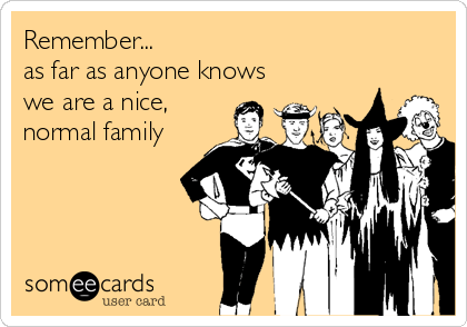 Remember...    as far as anyone knows we are a nice, normal family