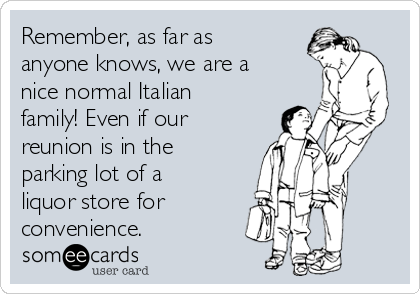 Remember, as far as anyone knows, we are a nice normal Italian  family! Even if our reunion is in the parking lot of a liquor store for convenience.