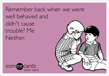 Remember back when we were well behaved and didn't cause trouble? Me Neither.