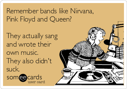 Remember bands like Nirvana, Pink Floyd and Queen?  They actually sang and wrote their own music. They also didn't suck.