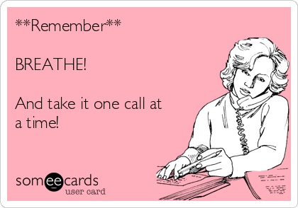 **Remember**  BREATHE!   And take it one call at a time!