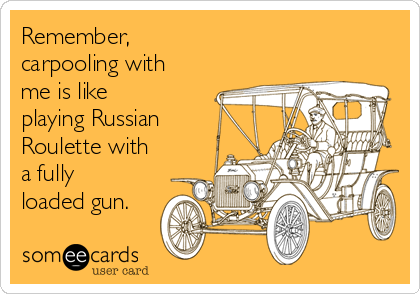 Remember,  carpooling with me is like playing Russian Roulette with a fully loaded gun.