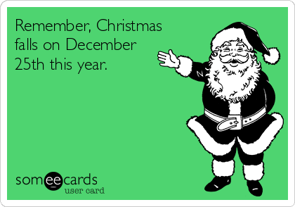 Remember, Christmas falls on December 25th this year.