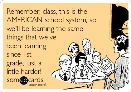 Remember, class, this is the AMERICAN school system, so we'll be learning the same things that we've been learning since 1st grade, just a little harder!