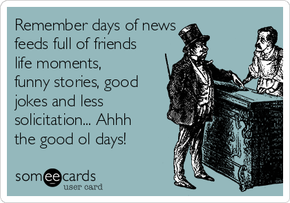 Remember days of news feeds full of friends life moments, funny stories, good jokes and less solicitation... Ahhh the good ol days!