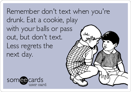 Remember don't text when you're drunk. Eat a cookie, play with your balls or pass out, but don't text. Less regrets the next day.