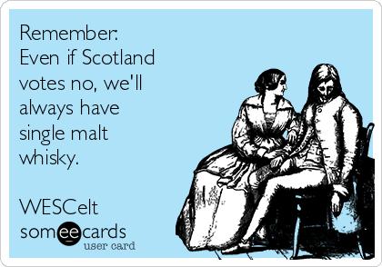 Remember:  Even if Scotland votes no, we'll always have single malt whisky.  WESCelt