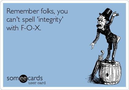 Remember folks, you can't spell 'integrity' with F-O-X.