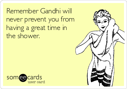Remember Gandhi will never prevent you from having a great time in the shower.