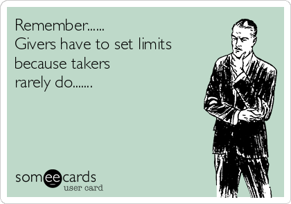 Remember...... Givers have to set limits because takers rarely do.......