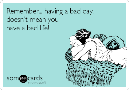 Remember... having a bad day,  doesn't mean you have a bad life!