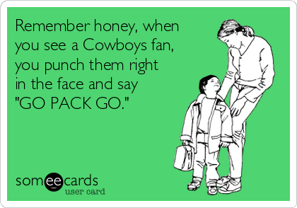 """Remember honey, when you see a Cowboys fan, you punch them right in the face and say """"GO PACK GO."""""""