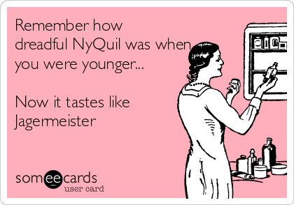 Remember how dreadful NyQuil was when you were younger...  Now it tastes like  Jagermeister
