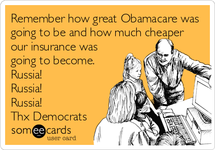 Remember how great Obamacare was going to be and how much cheaper our insurance was going to become. Russia! Russia!  Russia! Thx Democrats