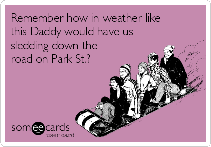 Remember how in weather like this Daddy would have us sledding down the road on Park St.?