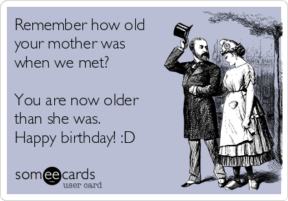 Remember how old your mother was when we met?  You are now older than she was. Happy birthday! :D