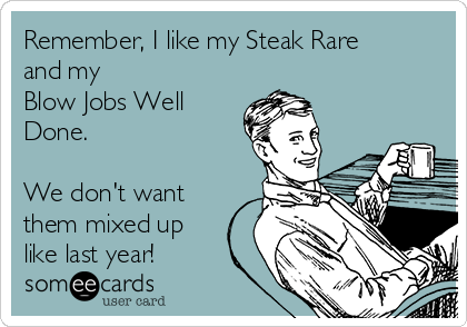 Remember, I like my Steak Rare and my         Blow Jobs Well Done.  We don't want them mixed up like last year!