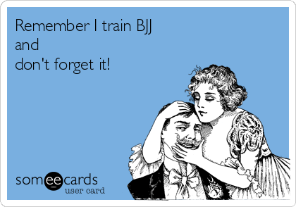 Remember I train BJJ  and  don't forget it!