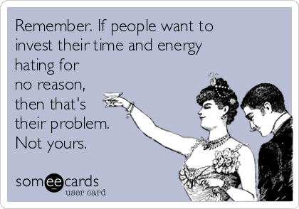 Remember. If people want to invest their time and energy hating for no reason, then that's their problem. Not yours.