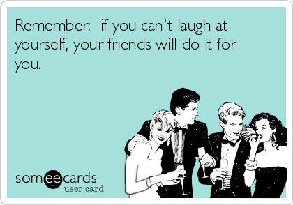Remember:  if you can't laugh at yourself, your friends will do it for you.