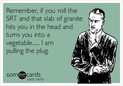 Remember, if you roll the SRT and that slab of granite hits you in the head and turns you into a vegetable...... I am pulling the plug.