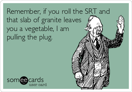 Remember, if you roll the SRT and that slab of granite leaves you a vegetable, I am pulling the plug.