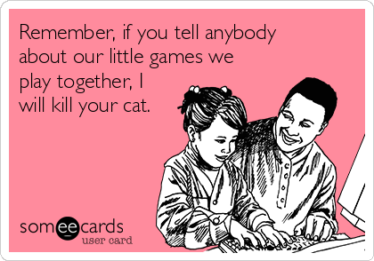 Remember, if you tell anybody about our little games we play together, I will kill your cat.