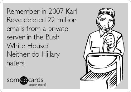 Remember in 2007 Karl Rove deleted 22 million emails from a private server in the Bush White House? Neither do Hillary haters.