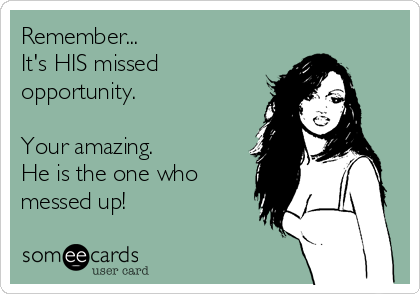 Remember... It's HIS missed opportunity.   Your amazing.  He is the one who messed up!