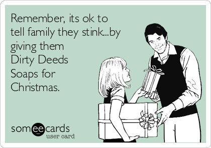 Remember, its ok to tell family they stink...by giving them Dirty Deeds Soaps for Christmas.