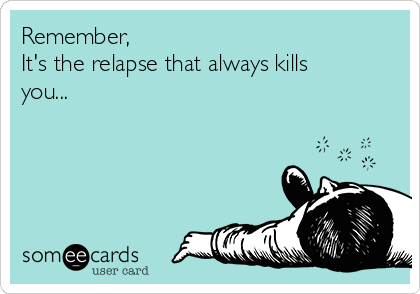 Remember, It's the relapse that always kills you...