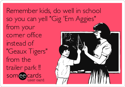 "Remember kids, do well in school so you can yell ""Gig 'Em Aggies"" from your corner office instead of ""Geaux Tigers"" from the trailer park !!"