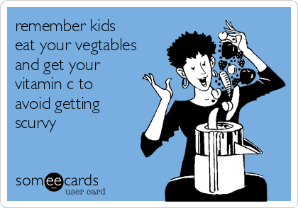 remember kids eat your vegtables and get your vitamin c to avoid getting scurvy