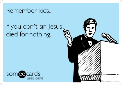 Remember kids...  if you don't sin Jesus died for nothing.