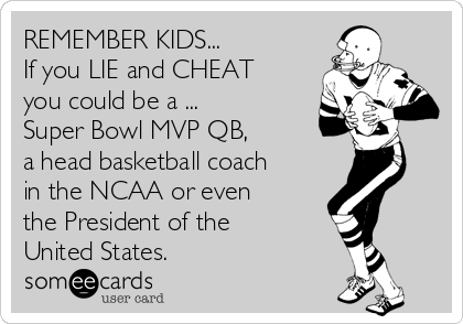 REMEMBER KIDS... If you LIE and CHEAT you could be a ...  Super Bowl MVP QB,  a head basketball coach in the NCAA or even  the President of the United States.