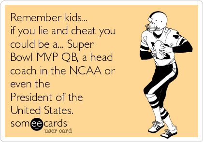 Remember kids...  if you lie and cheat you could be a... Super Bowl MVP QB, a head coach in the NCAA or even the  President of the  United States.