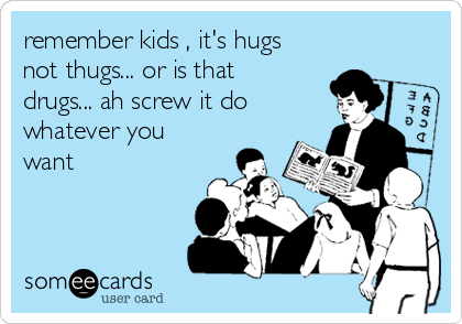remember kids , it's hugs not thugs... or is that drugs... ah screw it do whatever you want