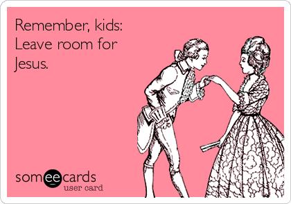 Remember, kids: Leave room for Jesus.
