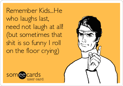 Remember Kids...He who laughs last, need not laugh at all! (but sometimes that shit is so funny I roll on the floor crying)