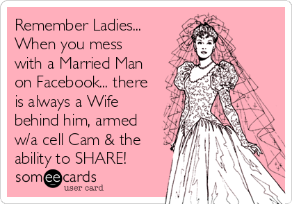 Remember Ladies... When you mess with a Married Man on Facebook... there is always a Wife behind him, armed w/a cell Cam & the ability to SHARE!