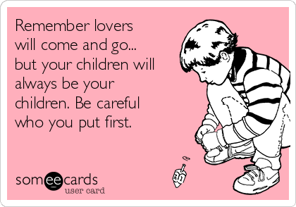 Remember lovers will come and go... but your children will always be your children. Be careful who you put first.