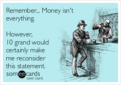 Remember... Money isn't everything.  However,  10 grand would certainly make me reconsider this statement.