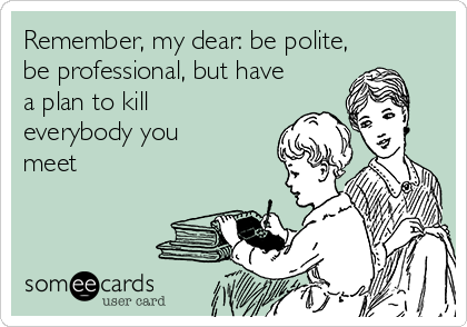 Remember, my dear: be polite, be professional, but have a plan to kill everybody you meet