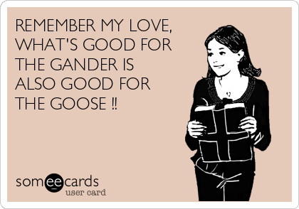REMEMBER MY LOVE,  WHAT'S GOOD FOR THE GANDER IS ALSO GOOD FOR THE GOOSE !!