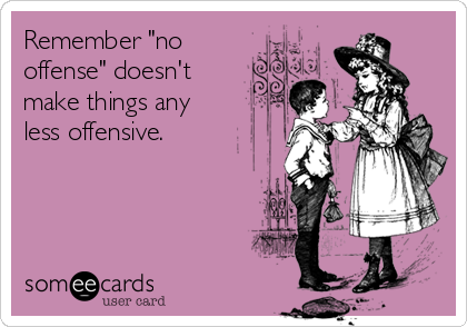 "Remember ""no offense"" doesn't make things any less offensive."