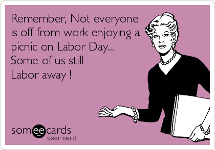 Remember, Not everyone is off from work enjoying a picnic on Labor Day... Some of us still  Labor away !