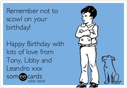 Remember not to scowl on your birthday!  Happy Birthday with lots of love from Tony, Libby and Leandro xxx